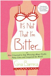 Gina Barreca's It's Not That I'm Bitter . . .: Or How I Learned to Stop Worrying About Visible Panty Lines and Conquered the World