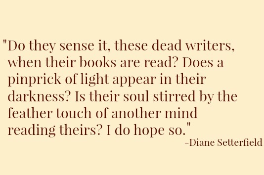 Do they sense it, these dead writers, when their books are read? Does a pinprick of light appear in their darkness? Is their soul stirred by the feather touch of another mind reading theirs? I do hope so. —Diane Setterfield